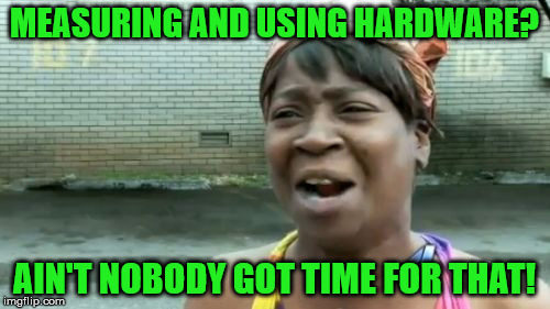 Aint Nobody Got Time For That Meme | MEASURING AND USING HARDWARE? AIN'T NOBODY GOT TIME FOR THAT! | image tagged in memes,aint nobody got time for that | made w/ Imgflip meme maker