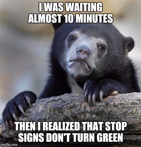 Confession Bear Meme | I WAS WAITING ALMOST 10 MINUTES THEN I REALIZED THAT STOP SIGNS DON'T TURN GREEN | image tagged in memes,confession bear | made w/ Imgflip meme maker