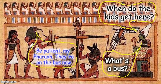 When do the kids get here? Be patient, my Pharaoh. They're on the bus now What's a bus? | made w/ Imgflip meme maker
