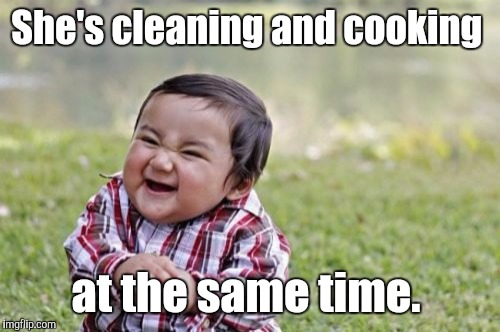 Evil Toddler Meme | She's cleaning and cooking at the same time. | image tagged in memes,evil toddler | made w/ Imgflip meme maker