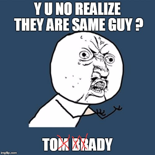 Y U No Meme | Y U NO REALIZE THEY ARE SAME GUY ? TOM BRADY | image tagged in memes,y u no | made w/ Imgflip meme maker
