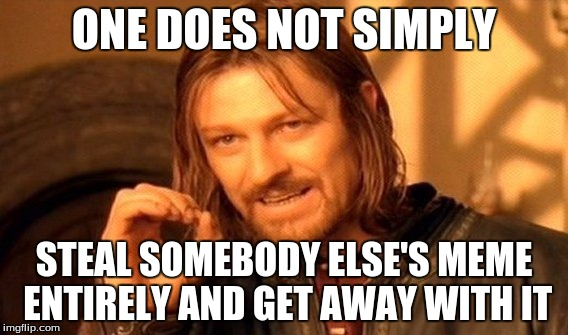 One Does Not Simply Meme | ONE DOES NOT SIMPLY STEAL SOMEBODY ELSE'S MEME ENTIRELY AND GET AWAY WITH IT | image tagged in memes,one does not simply | made w/ Imgflip meme maker