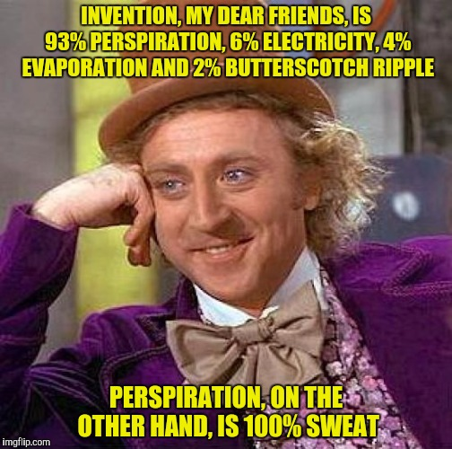 Creepy Condescending Wonka Meme | INVENTION, MY DEAR FRIENDS, IS 93% PERSPIRATION, 6% ELECTRICITY, 4% EVAPORATION AND 2% BUTTERSCOTCH RIPPLE PERSPIRATION, ON THE OTHER HAND,  | image tagged in memes,creepy condescending wonka | made w/ Imgflip meme maker