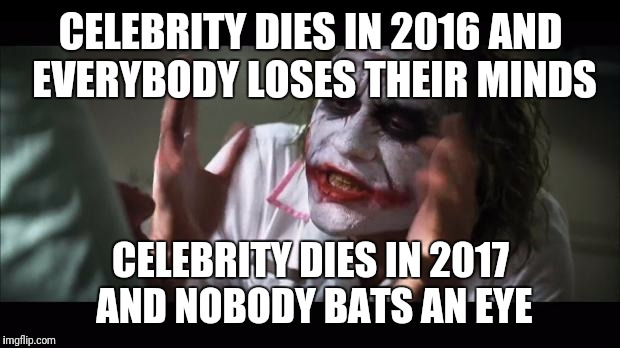 CELEBRITY DIES IN 2016 AND EVERYBODY LOSES THEIR MINDS CELEBRITY DIES IN 2017 AND NOBODY BATS AN EYE | made w/ Imgflip meme maker
