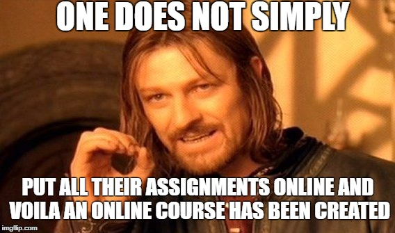One Does Not Simply | ONE DOES NOT SIMPLY PUT ALL THEIR ASSIGNMENTS ONLINE AND VOILA AN ONLINE COURSE HAS BEEN CREATED | image tagged in memes,one does not simply | made w/ Imgflip meme maker