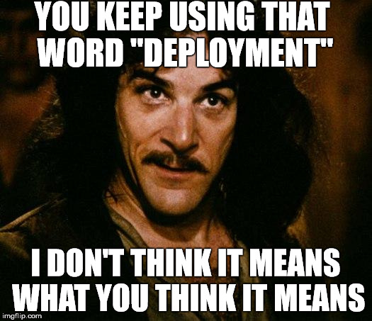 "Inigo Montoya Meme | YOU KEEP USING THAT WORD ""DEPLOYMENT"" I DON'T THINK IT MEANS WHAT YOU THINK IT MEANS 