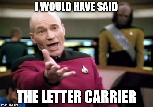 Picard Wtf Meme | I WOULD HAVE SAID THE LETTER CARRIER | image tagged in memes,picard wtf | made w/ Imgflip meme maker