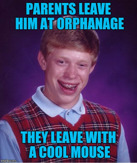 Bad Luck Brian Meme | PARENTS LEAVE HIM AT ORPHANAGE THEY LEAVE WITH A COOL MOUSE | image tagged in memes,bad luck brian | made w/ Imgflip meme maker