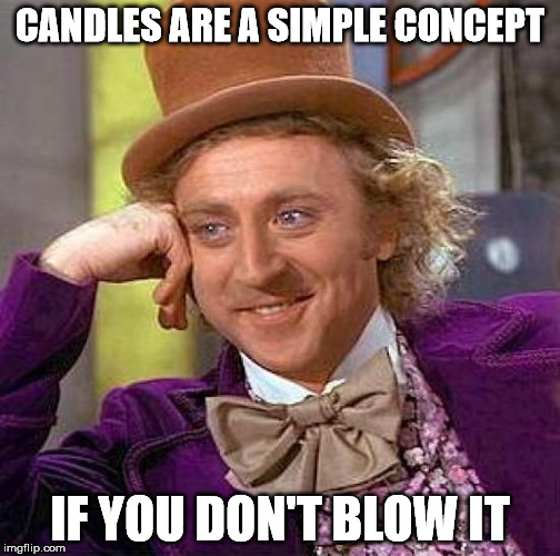 Creepy Condescending Wonka Meme | CANDLES ARE A SIMPLE CONCEPT IF YOU DON'T BLOW IT | image tagged in memes,creepy condescending wonka | made w/ Imgflip meme maker