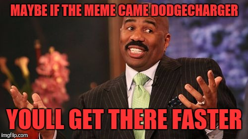 Steve Harvey Meme | MAYBE IF THE MEME CAME DODGECHARGER YOULL GET THERE FASTER | image tagged in memes,steve harvey | made w/ Imgflip meme maker