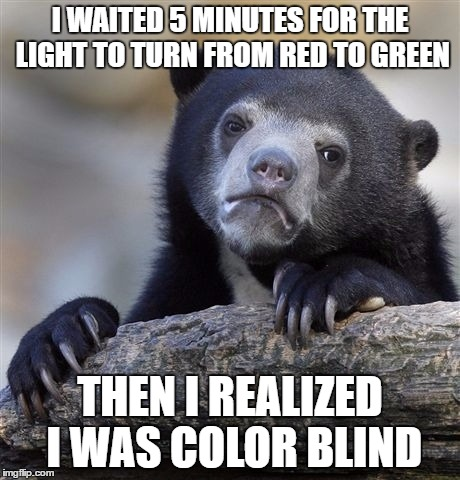 Confession Bear Meme | I WAITED 5 MINUTES FOR THE LIGHT TO TURN FROM RED TO GREEN THEN I REALIZED I WAS COLOR BLIND | image tagged in memes,confession bear | made w/ Imgflip meme maker