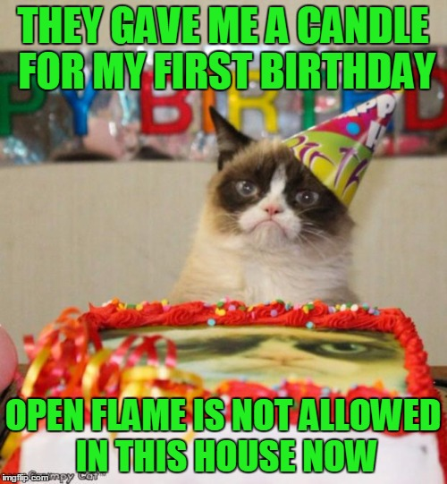 THEY GAVE ME A CANDLE FOR MY FIRST BIRTHDAY OPEN FLAME IS NOT ALLOWED IN THIS HOUSE NOW | made w/ Imgflip meme maker