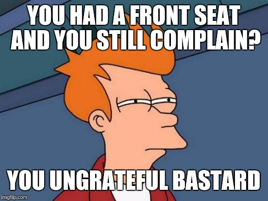 Futurama Fry Meme | YOU HAD A FRONT SEAT AND YOU STILL COMPLAIN? YOU UNGRATEFUL BASTARD | image tagged in memes,futurama fry | made w/ Imgflip meme maker