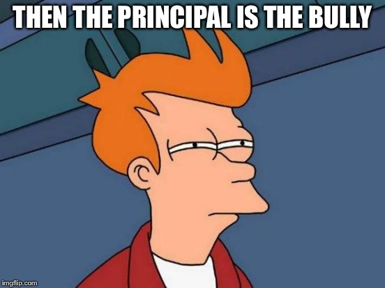 Futurama Fry Meme | THEN THE PRINCIPAL IS THE BULLY | image tagged in memes,futurama fry | made w/ Imgflip meme maker