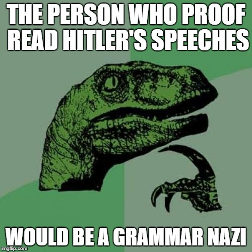 Philosoraptor | THE PERSON WHO PROOF READ HITLER'S SPEECHES WOULD BE A GRAMMAR NAZI | image tagged in memes,philosoraptor | made w/ Imgflip meme maker