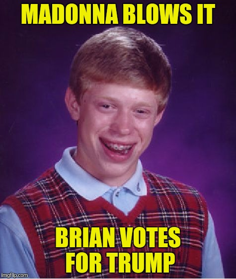 Bad Luck Brian Meme | MADONNA BLOWS IT BRIAN VOTES FOR TRUMP | image tagged in memes,bad luck brian | made w/ Imgflip meme maker