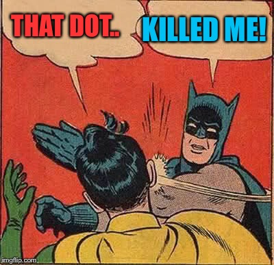 Batman Slapping Robin Meme | THAT DOT.. KILLED ME! | image tagged in memes,batman slapping robin | made w/ Imgflip meme maker