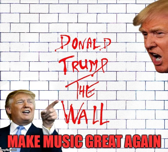 If You Listen To Today's Pop Music, You Know This Needs To Happen | MAKE MUSIC GREAT AGAIN | image tagged in album art week,donald trump,the wall,pink floyd | made w/ Imgflip meme maker