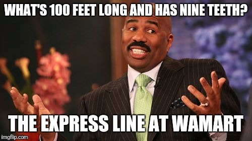 Steve Harvey Meme | WHAT'S 100 FEET LONG AND HAS NINE TEETH? THE EXPRESS LINE AT WAMART | image tagged in memes,steve harvey | made w/ Imgflip meme maker