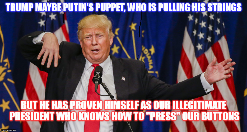 "Daffy Taffy Putin Pullin Illegitimate President Trump | TRUMP MAYBE PUTIN'S PUPPET, WHO IS PULLING HIS STRINGS BUT HE HAS PROVEN HIMSELF AS OUR ILLEGITIMATE PRESIDENT WHO KNOWS HOW TO ""PRESS"" OUR  