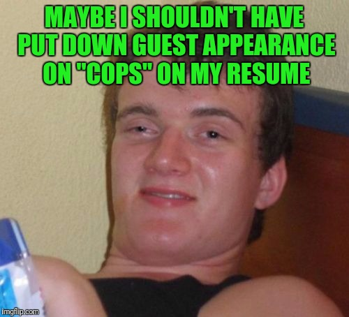 "10 Guy Meme | MAYBE I SHOULDN'T HAVE PUT DOWN GUEST APPEARANCE ON ""COPS"" ON MY RESUME 