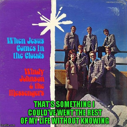 I know it's late for Bad Album Art week, but I couldn't resist... | THAT'S SOMETHING I COULD'VE WENT THE REST OF MY LIFE WITHOUT KNOWING | image tagged in bad album art,memes,jesus,funny,bad album art week | made w/ Imgflip meme maker