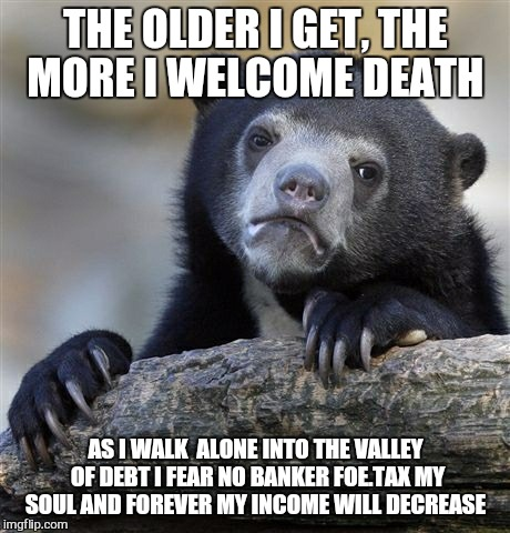 Confession Bear Meme | THE OLDER I GET, THE MORE I WELCOME DEATH AS I WALK  ALONE INTO THE VALLEY OF DEBT I FEAR NO BANKER FOE.TAX MY SOUL AND FOREVER MY INCOME WI | image tagged in memes,confession bear,debt,bank,first world problems | made w/ Imgflip meme maker