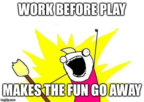 X All The Y Meme | WORK BEFORE PLAY MAKES THE FUN GO AWAY | image tagged in memes,x all the y | made w/ Imgflip meme maker