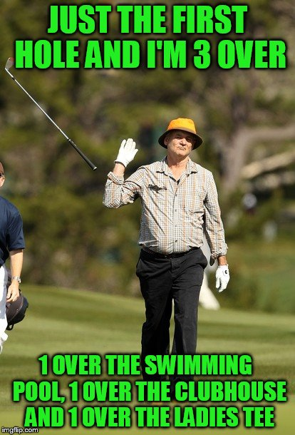 Bill Murray Golf | JUST THE FIRST HOLE AND I'M 3 OVER 1 OVER THE SWIMMING  POOL, 1 OVER THE CLUBHOUSE AND 1 OVER THE LADIES TEE | image tagged in memes,bill murray golf | made w/ Imgflip meme maker