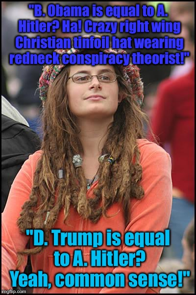 "College Liberal Meme | ""B. Obama is equal to A. Hitler? Ha! Crazy right wing Christian tinfoil hat wearing redneck conspiracy theorist!"" ""D. Trump is equal to A. H 