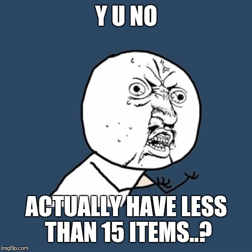Y U No Meme | Y U NO ACTUALLY HAVE LESS THAN 15 ITEMS..? | image tagged in memes,y u no | made w/ Imgflip meme maker