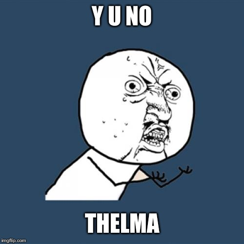 Y U No Meme | Y U NO THELMA | image tagged in memes,y u no | made w/ Imgflip meme maker