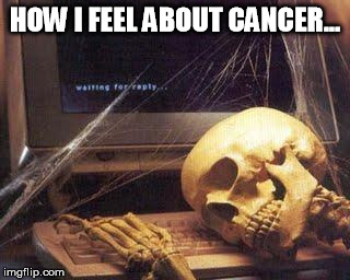 Waiting Skull |  HOW I FEEL ABOUT CANCER... | image tagged in waiting skull | made w/ Imgflip meme maker