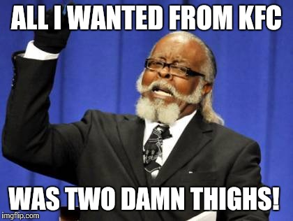 Insert Potential Trigger Warning Here | ALL I WANTED FROM KFC WAS TWO DAMN THIGHS! | image tagged in memes,too damn high,nsfw | made w/ Imgflip meme maker