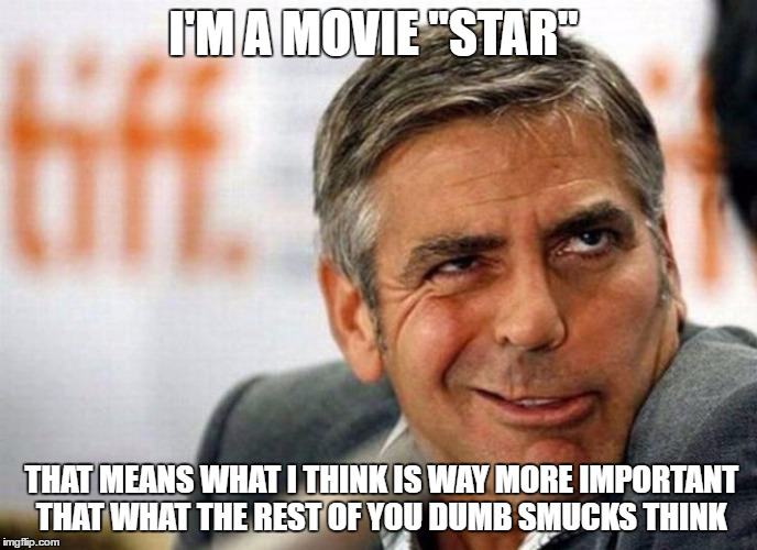 "George Clooney | I'M A MOVIE ""STAR"" THAT MEANS WHAT I THINK IS WAY MORE IMPORTANT THAT WHAT THE REST OF YOU DUMB SMUCKS THINK 