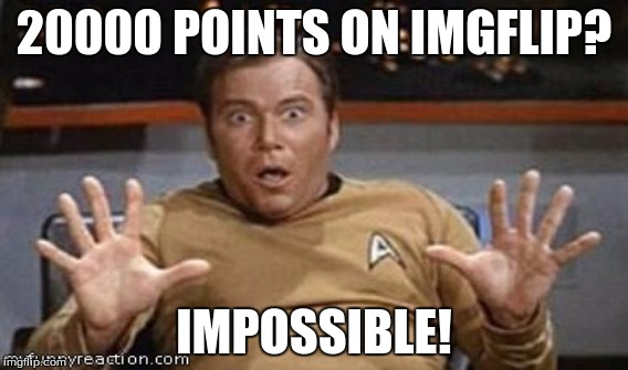 Thank you guys so much for 20000 points! |  20000 POINTS ON IMGFLIP? IMPOSSIBLE! | image tagged in captain kirk,20000 points,thanks,bob marley,memes,imgflip | made w/ Imgflip meme maker