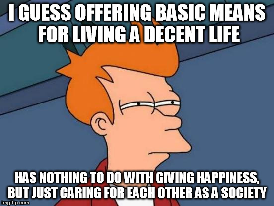 Futurama Fry Meme | I GUESS OFFERING BASIC MEANS FOR LIVING A DECENT LIFE HAS NOTHING TO DO WITH GIVING HAPPINESS, BUT JUST CARING FOR EACH OTHER AS A SOCIETY | image tagged in memes,futurama fry | made w/ Imgflip meme maker