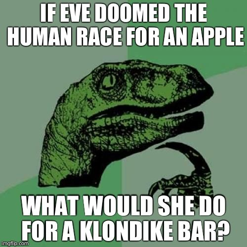 Philosoraptor Meme | IF EVE DOOMED THE HUMAN RACE FOR AN APPLE WHAT WOULD SHE DO FOR A KLONDIKE BAR? | image tagged in memes,philosoraptor | made w/ Imgflip meme maker