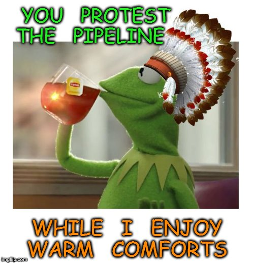 Native American Kermit | YOU   PROTEST  THE   PIPELINE WHILE   I   ENJOY    WARM   COMFORTS | image tagged in native american kermit | made w/ Imgflip meme maker