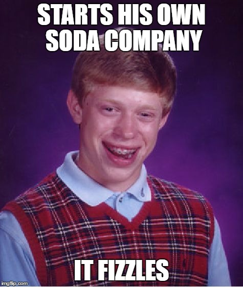 Bad Luck Brian Meme | STARTS HIS OWN SODA COMPANY IT FIZZLES | image tagged in memes,bad luck brian | made w/ Imgflip meme maker