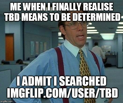 That Would Be Great Meme | ME WHEN I FINALLY REALISE TBD MEANS TO BE DETERMINED I ADMIT I SEARCHED IMGFLIP.COM/USER/TBD | image tagged in memes,that would be great | made w/ Imgflip meme maker