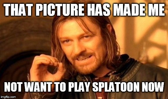 One Does Not Simply Meme | THAT PICTURE HAS MADE ME NOT WANT TO PLAY SPLATOON NOW | image tagged in memes,one does not simply | made w/ Imgflip meme maker