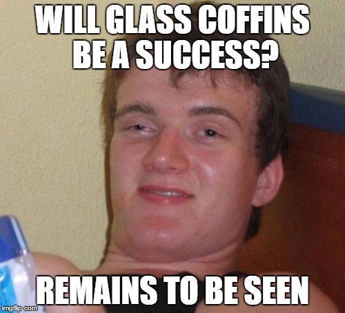 10 Guy Meme | WILL GLASS COFFINS BE A SUCCESS? REMAINS TO BE SEEN | image tagged in memes,10 guy | made w/ Imgflip meme maker