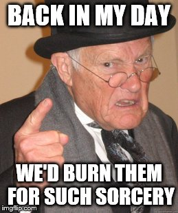 Back In My Day Meme | BACK IN MY DAY WE'D BURN THEM FOR SUCH SORCERY | image tagged in memes,back in my day | made w/ Imgflip meme maker