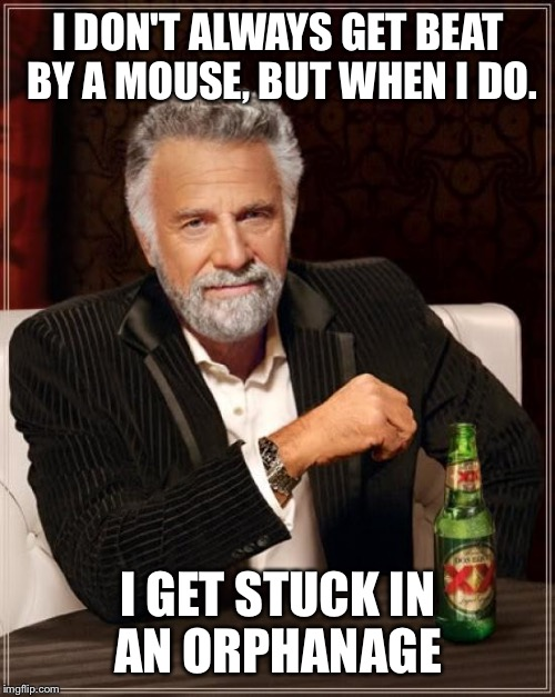 The Most Interesting Man In The World Meme | I DON'T ALWAYS GET BEAT BY A MOUSE, BUT WHEN I DO. I GET STUCK IN AN ORPHANAGE | image tagged in memes,the most interesting man in the world | made w/ Imgflip meme maker