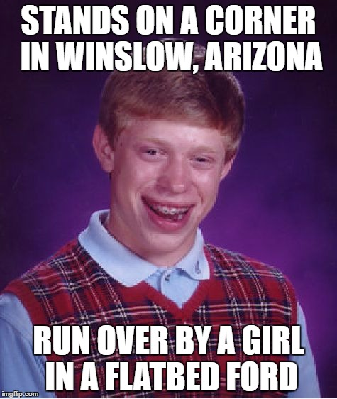 Take It Easy... | STANDS ON A CORNER IN WINSLOW, ARIZONA RUN OVER BY A GIRL IN A FLATBED FORD | image tagged in memes,bad luck brian,eagles,take it easy,winslow,ford | made w/ Imgflip meme maker