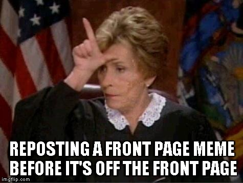 I know it's not against the rules, but COME ON!!! | REPOSTING A FRONT PAGE MEME BEFORE IT'S OFF THE FRONT PAGE | image tagged in memes,repost,judge judy loser | made w/ Imgflip meme maker