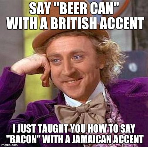 Creepy Condescending Wonka Meme | SAY ''BEER CAN'' WITH A BRITISH ACCENT I JUST TAUGHT YOU HOW TO SAY ''BACON'' WITH A JAMAICAN ACCENT | image tagged in memes,creepy condescending wonka | made w/ Imgflip meme maker
