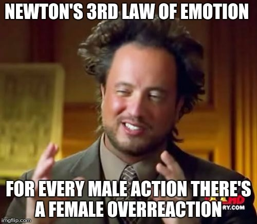 Ancient Aliens | NEWTON'S 3RD LAW OF EMOTION FOR EVERY MALE ACTION THERE'S A FEMALE OVERREACTION | image tagged in memes,ancient aliens | made w/ Imgflip meme maker