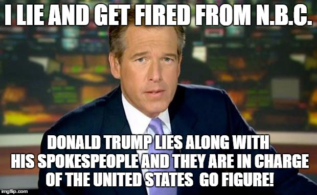 Brian Williams Was There Meme | I LIE AND GET FIRED FROM N.B.C. DONALD TRUMP LIES ALONG WITH HIS SPOKESPEOPLE AND THEY ARE IN CHARGE OF THE UNITED STATES  GO FIGURE! | image tagged in memes,brian williams was there | made w/ Imgflip meme maker